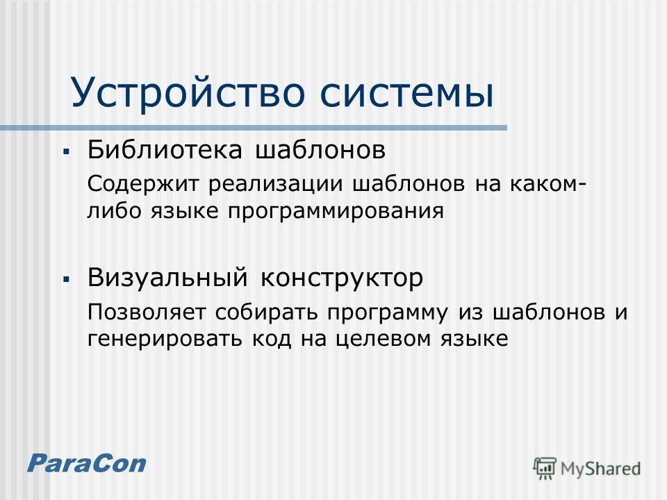 ParaCon Устройство системы Библиотека шаблонов Содержит реализации шаблонов на каком- либо языке программирования Визуальный конструктор Позволяет собирать программу из шаблонов и генерировать код на целевом языке