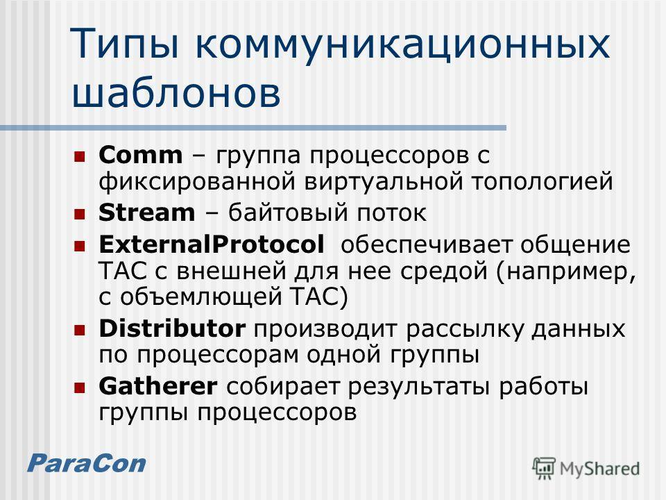ParaCon Типы коммуникационных шаблонов Comm – группа процессоров с фиксированной виртуальной топологией Stream – байтовый поток ExternalProtocol обеспечивает общение ТАС с внешней для нее средой (например, с объемлющей ТАС) Distributor производит рас