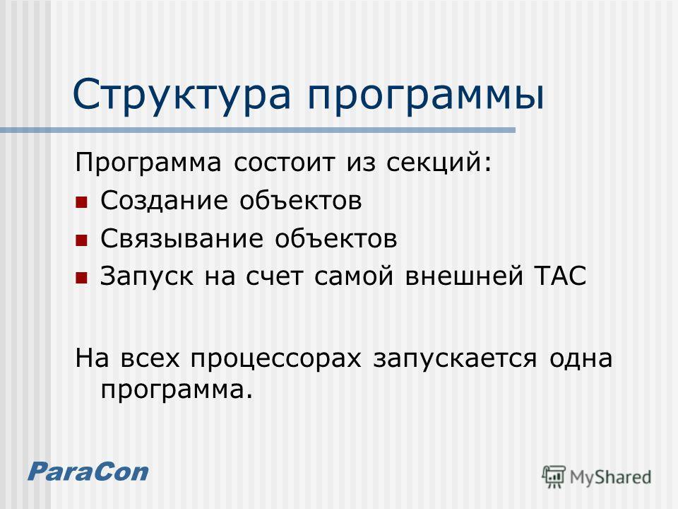 ParaCon Структура программы Программа состоит из секций: Создание объектов Связывание объектов Запуск на счет самой внешней ТАС На всех процессорах запускается одна программа.