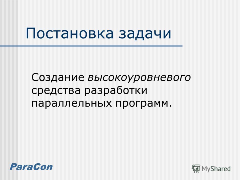 ParaCon Постановка задачи Создание высокоуровневого средства разработки параллельных программ.