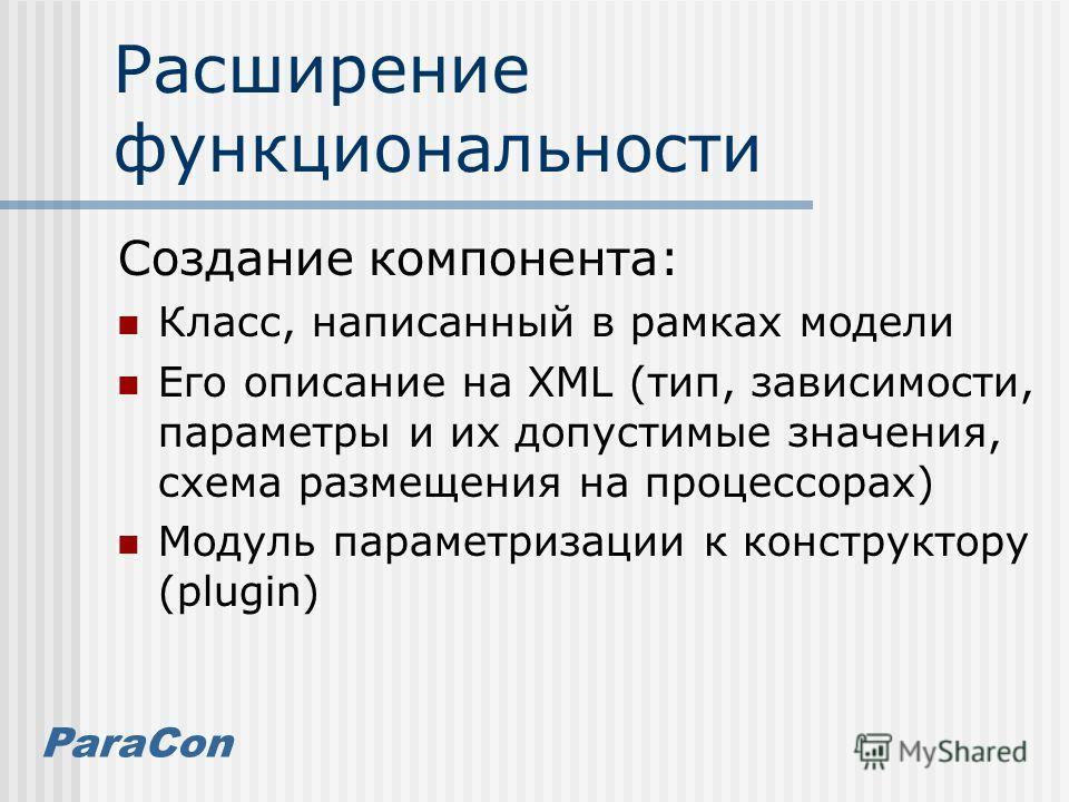 ParaCon Расширение функциональности Создание компонента: Класс, написанный в рамках модели Его описание на XML (тип, зависимости, параметры и их допустимые значения, схема размещения на процессорах) Модуль параметризации к конструктору (plugin)