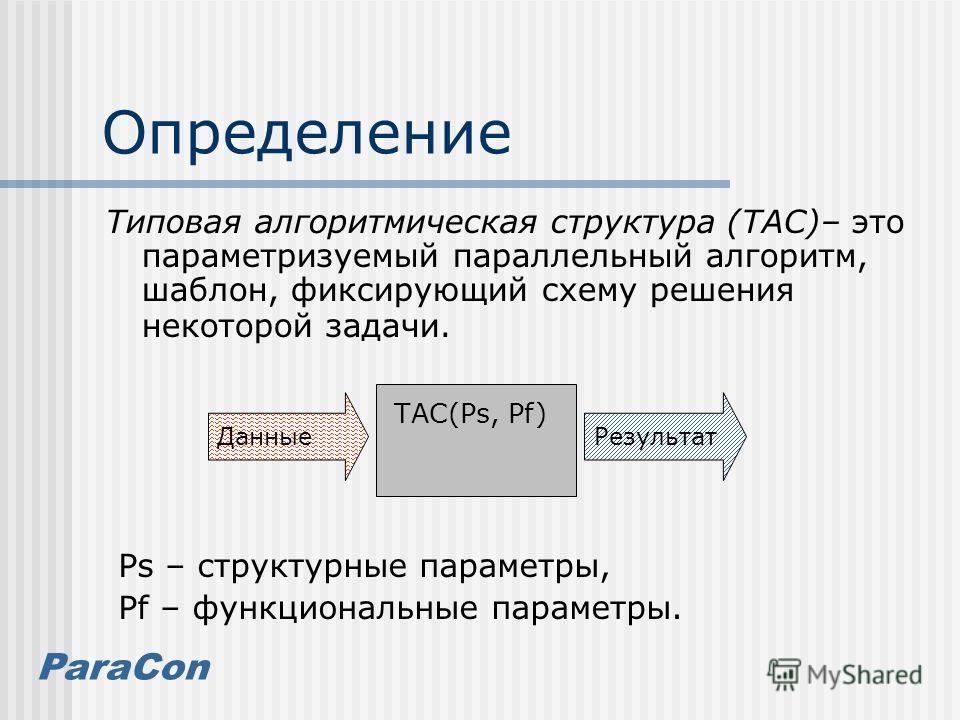 ParaCon Определение Типовая алгоритмическая структура (ТАС)– это параметризуемый параллельный алгоритм, шаблон, фиксирующий схему решения некоторой задачи. ДанныеРезультат ТАС(Ps, Pf) Ps – структурные параметры, Pf – функциональные параметры.
