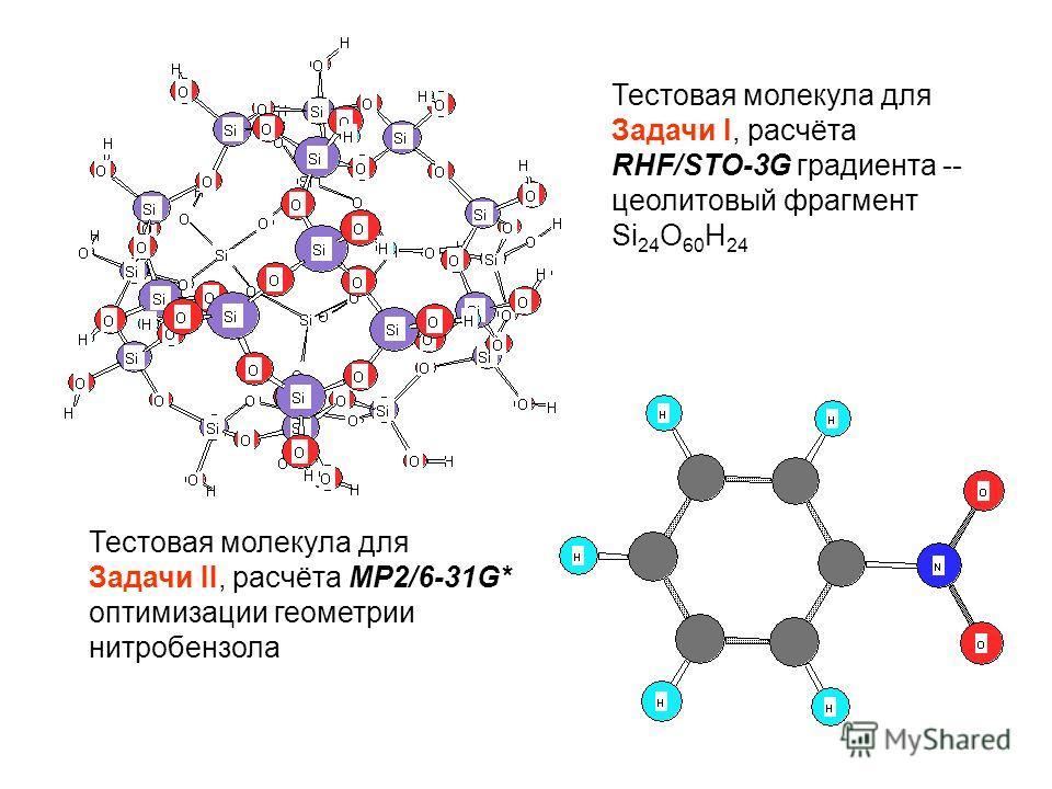 Тестовая молекула для Задачи I, расчёта RHF/STO-3G градиента -- цеолитовый фрагмент Si 24 O 60 H 24 Тестовая молекула для Задачи II, расчёта MP2/6-31G* оптимизации геометрии нитробензола