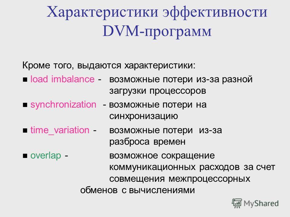 Характеристики эффективности DVM-программ Кроме того, выдаются характеристики: load imbalance - возможные потери из-за разной загрузки процессоров synchronization - возможные потери на синхронизацию time_variation - возможные потери из-за разброса вр