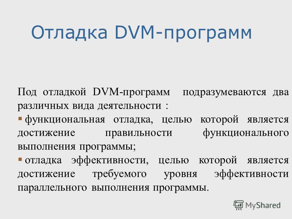Отладка DVM-программ Под отладкой DVM-программ подразумеваются два различных вида деятельности : функциональная отладка, целью которой является достижение правильности функционального выполнения программы; отладка эффективности, целью которой являетс