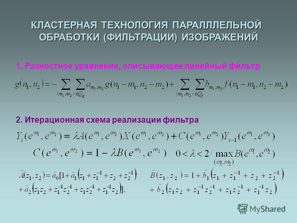 1. Разностное уравнение, описывающее линейный фильтр 2. Итерационная схема реализации фильтра КЛАСТЕРНАЯ ТЕХНОЛОГИЯ ПАРАЛЛЛЕЛЬНОЙ ОБРАБОТКИ (ФИЛЬТРАЦИИ) ИЗОБРАЖЕНИЙ