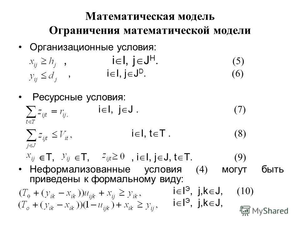 Математическая модель Ограничения математической модели Организационные условия:, i I, j J Н. (5), i I, j J D. (6) Ресурсные условия: i I, j J. (7) i I, t T. (8) T, T,, i I, j J, t T. (9) Неформализованные условия (4) могут быть приведены к формально