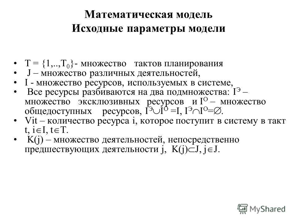 Математическая модель Исходные параметры модели T = {1,..,T 0 }- множество тактов планирования J – множество различных деятельностей, I - множество ресурсов, используемых в системе, Все ресурсы разбиваются на два подмножества: I Э – множество эксклюз