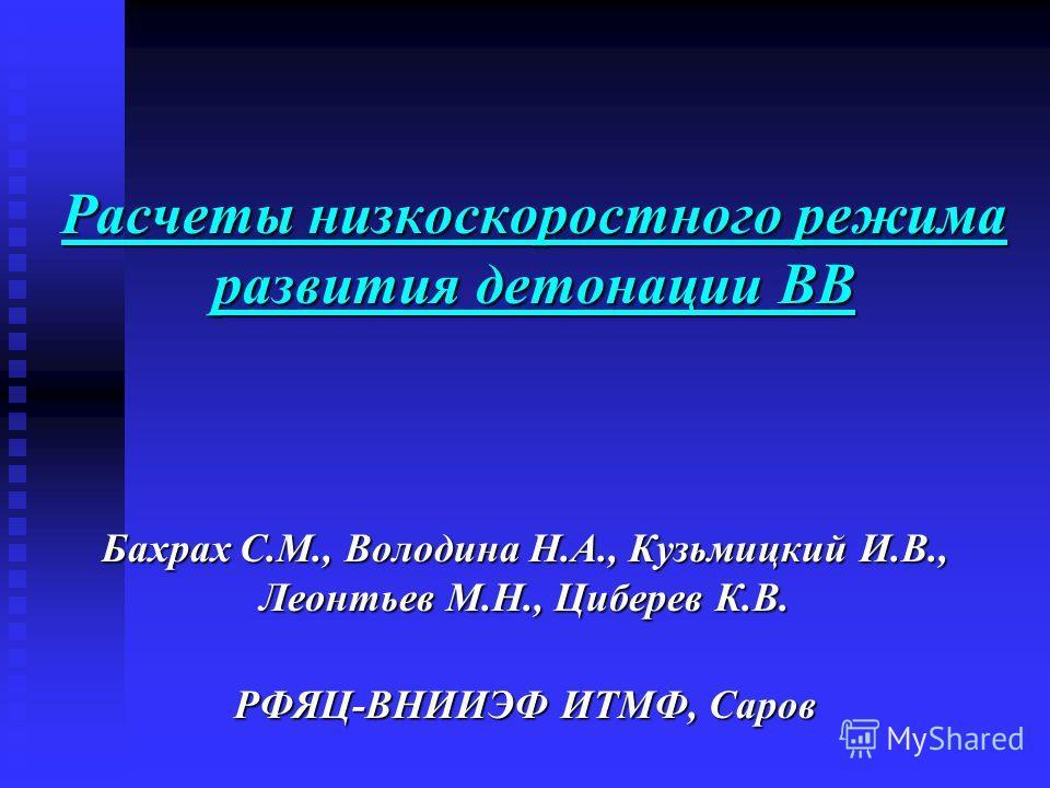 Расчеты низкоскоростного режима развития детонации ВВ Бахрах С.М., Володина Н.А., Кузьмицкий И.В., Леонтьев М.Н., Циберев К.В. РФЯЦ-ВНИИЭФ ИТМФ, Саров