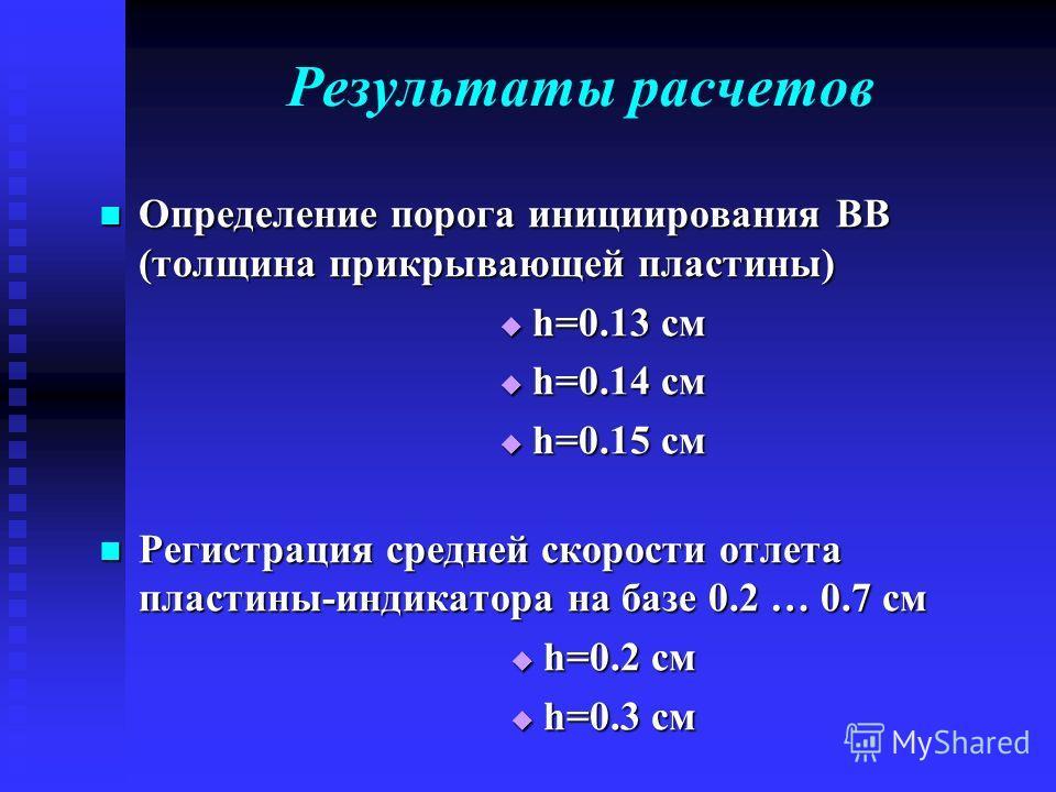 Результаты расчетов Определение порога инициирования ВВ (толщина прикрывающей пластины) Определение порога инициирования ВВ (толщина прикрывающей пластины) h=0.13 см h=0.13 см h=0.14 см h=0.14 см h=0.15 см h=0.15 см Регистрация средней скорости отлет