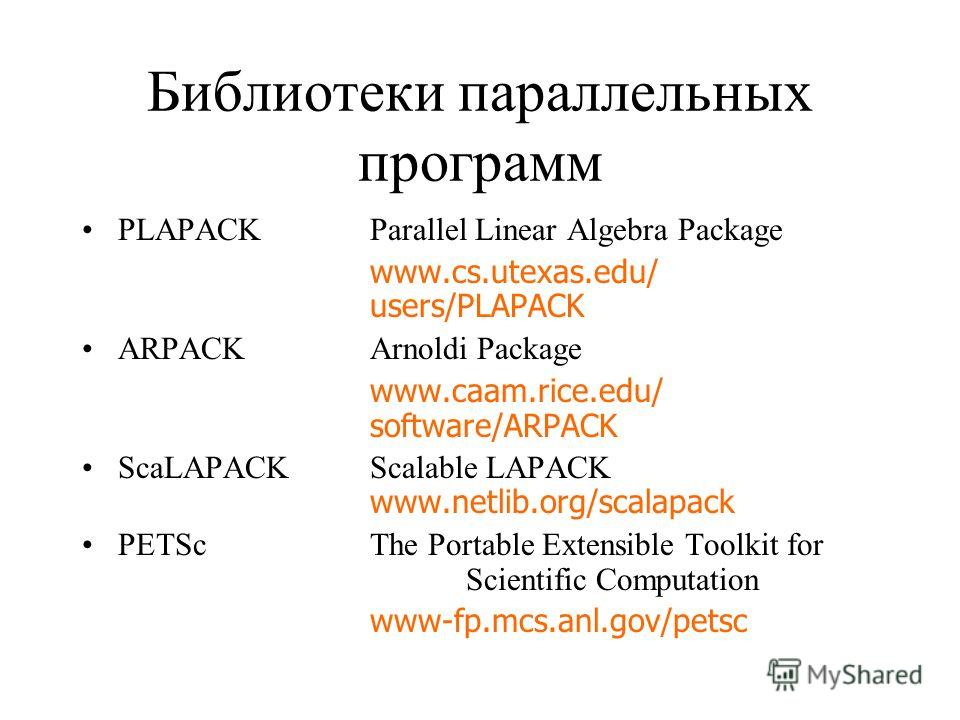 Библиотеки параллельных программ PLAPACKParallel Linear Algebra Package www.cs.utexas.edu/ users/PLAPACK ARPACKArnoldi Package www.caam.rice.edu/ software/ARPACK ScaLAPACKScalable LAPACK www.netlib.org/scalapack PETScThe Portable Extensible Toolkit f