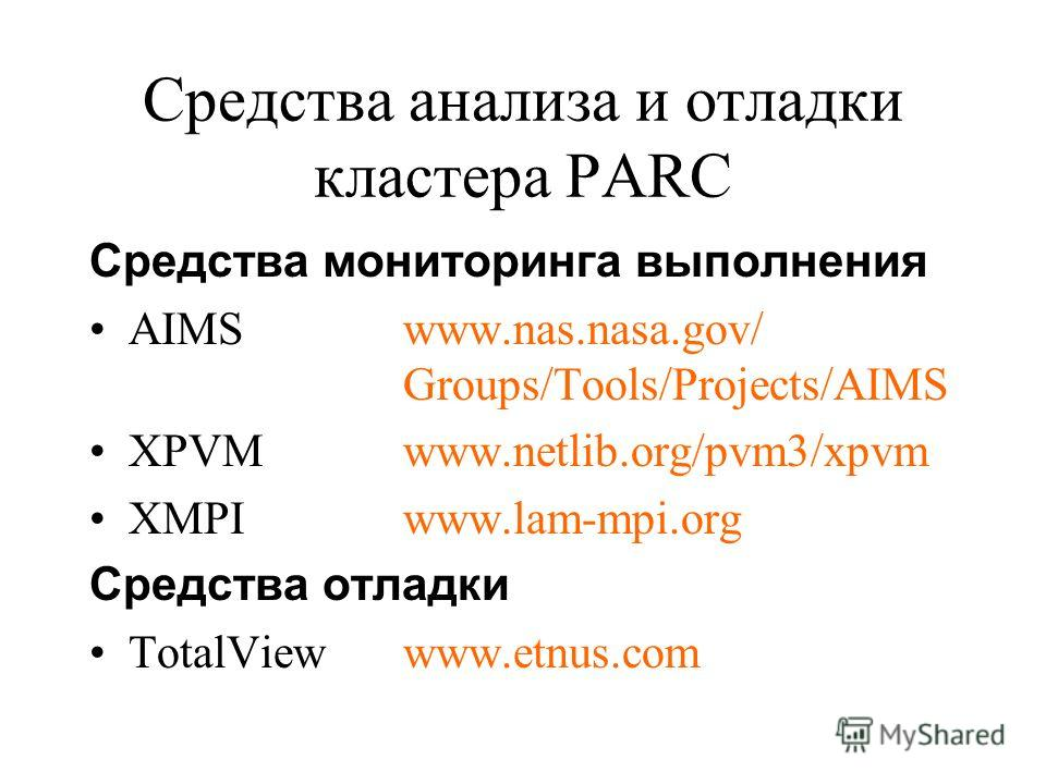 Средства анализа и отладки кластера PARC Средства мониторинга выполнения AIMSwww.nas.nasa.gov/ Groups/Tools/Projects/AIMS XPVMwww.netlib.org/pvm3/xpvm XMPIwww.lam-mpi.org Средства отладки TotalViewwww.etnus.com