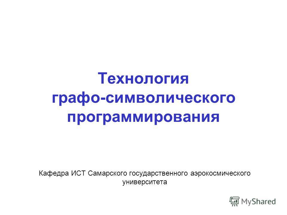 Технология графо-символического программирования Кафедра ИСТ Самарского государственного аэрокосмического университета