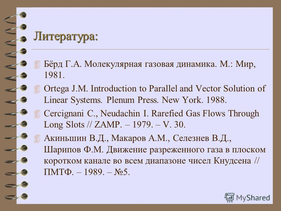 Литература: 4 Бёрд Г.А. Молекулярная газовая динамика. М.: Мир, 1981. 4 Ortega J.M. Introduction to Parallel and Vector Solution of Linear Systems. Plenum Press. New York. 1988. 4 Сercignani C., Neudachin I. Rarefied Gas Flows Through Long Slots // Z