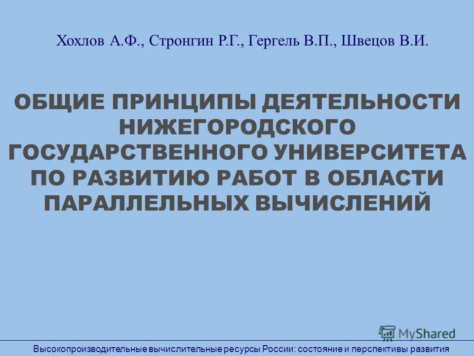ОБЩИЕ ПРИНЦИПЫ ДЕЯТЕЛЬНОСТИ НИЖЕГОРОДСКОГО ГОСУДАРСТВЕННОГО УНИВЕРСИТЕТА ПО РАЗВИТИЮ РАБОТ В ОБЛАСТИ ПАРАЛЛЕЛЬНЫХ ВЫЧИСЛЕНИЙ Высокопроизводительные вычислительные ресурсы России: состояние и перспективы развития Хохлов А.Ф., Стронгин Р.Г., Гергель В.