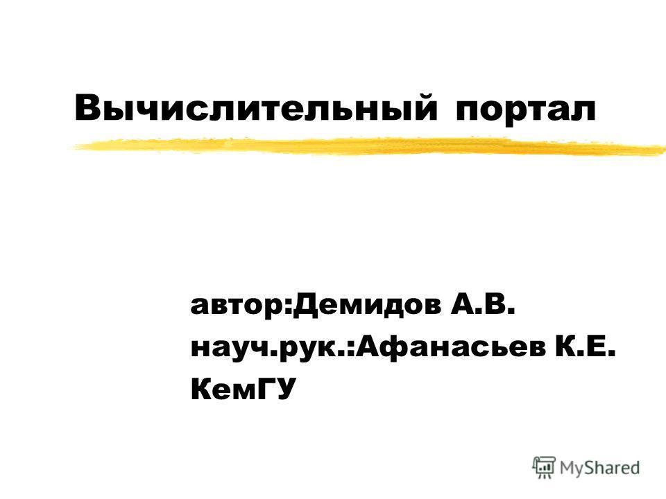 Вычислительный портал автор:Демидов А.В. науч.рук.:Афанасьев К.Е. КемГУ