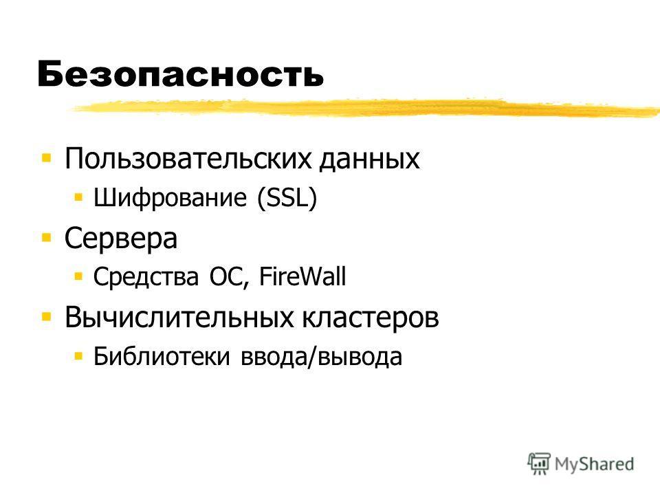 Безопасность Пользовательских данных Шифрование (SSL) Сервера Средства ОС, FireWall Вычислительных кластеров Библиотеки ввода/вывода
