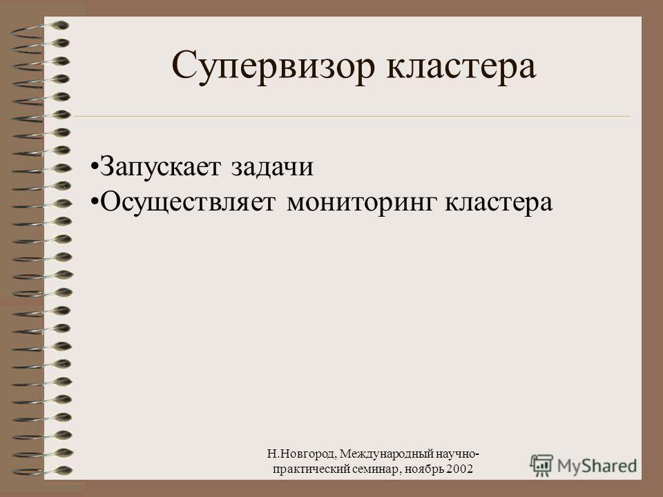 Н.Новгород, Международный научно- практический семинар, ноябрь 2002 Супервизор кластера Запускает задачи Осуществляет мониторинг кластера