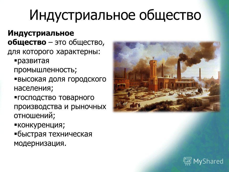 Индустриальное общество Индустриальное общество – это общество, для которого характерны: развитая промышленность; высокая доля городского населения; господство товарного производства и рыночных отношений; конкуренция; быстрая техническая модернизация
