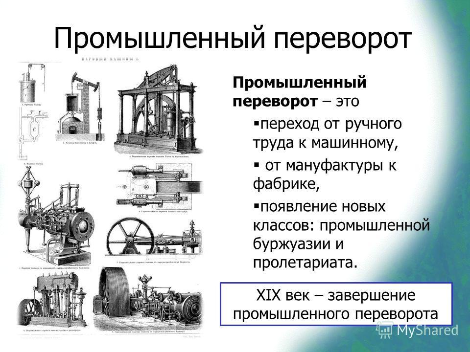 Промышленный переворот Промышленный переворот – это переход от ручного труда к машинному, от мануфактуры к фабрике, появление новых классов: промышленной буржуазии и пролетариата. XIX век – завершение промышленного переворота