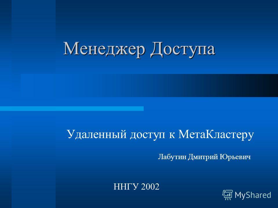 Удаленный доступ к МетаКластеру Менеджер Доступа Лабутин Дмитрий Юрьевич ННГУ 2002