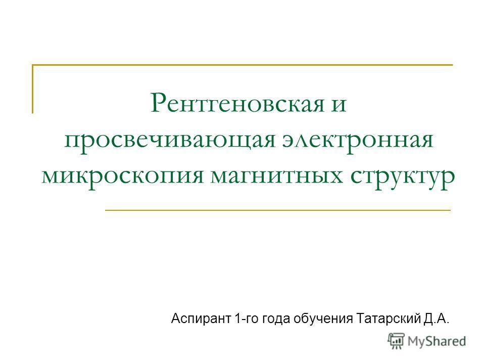Рентгеновская и просвечивающая электронная микроскопия магнитных структур Аспирант 1-го года обучения Татарский Д.А.