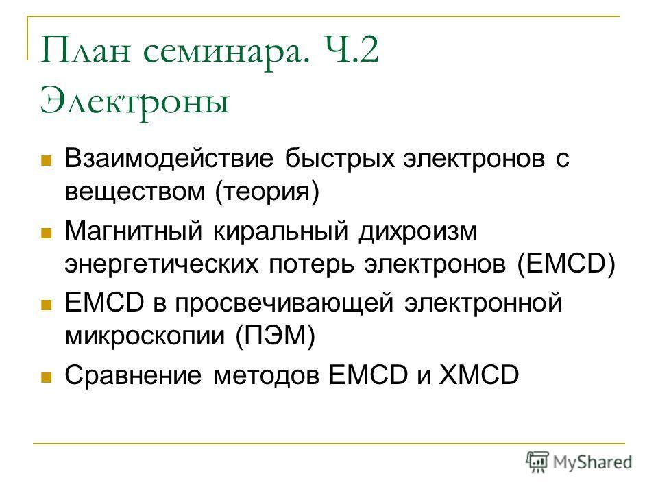 План семинара. Ч.2 Электроны Взаимодействие быстрых электронов с веществом (теория) Магнитный киральный дихроизм энергетических потерь электронов (EMCD) EMCD в просвечивающей электронной микроскопии (ПЭМ) Сравнение методов EMCD и XMCD