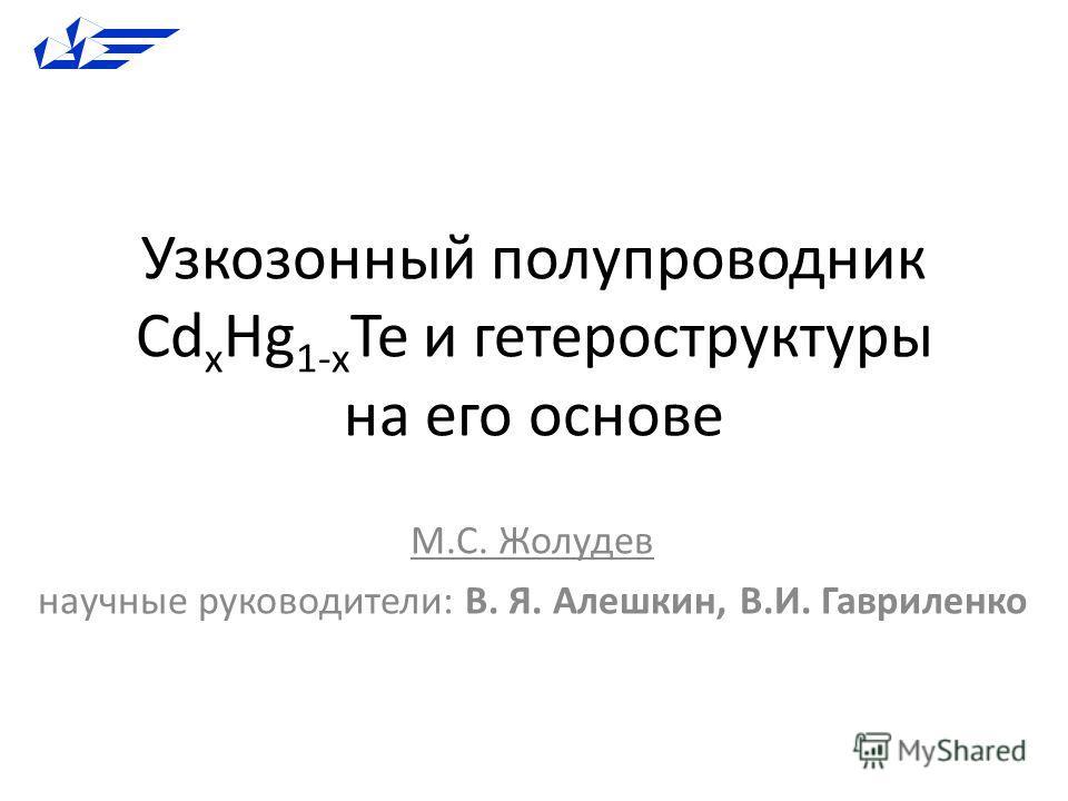 Узкозонный полупроводник Cd x Hg 1-x Te и гетероструктуры на его основе М.С. Жолудев научные руководители: В. Я. Алешкин, В.И. Гавриленко