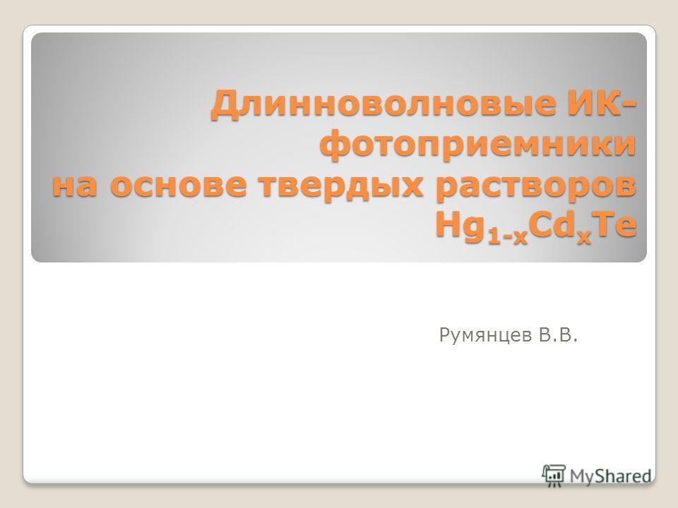 Длинноволновые ИК- фотоприемники на основе твердых растворов Hg 1-x Cd x Te Румянцев В.В.