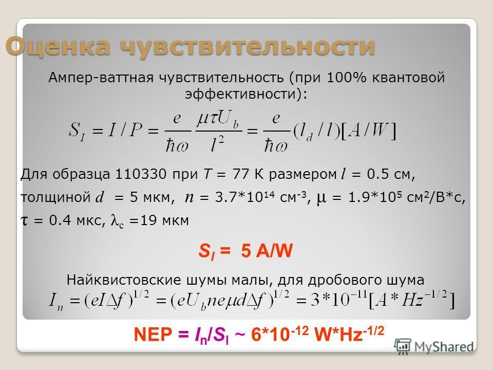 Оценка чувствительности Для образца 110330 при Т = 77 К размером l = 0.5 см, толщиной d = 5 мкм, n = 3.7*10 14 см -3, μ = 1.9*10 5 см 2 /В*с, τ = 0.4 мкс, λ с =19 мкм S I = 5 A/W Найквистовские шумы малы, для дробового шума NEP = I n /S I ~ 6*10 -12