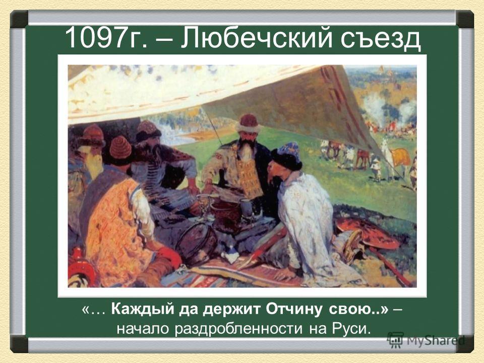 1097г. – Любечский съезд «… Каждый да держит Отчину свою..» – начало раздробленности на Руси.