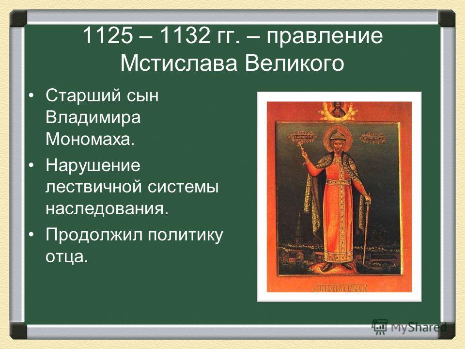 1125 – 1132 гг. – правление Мстислава Великого Старший сын Владимира Мономаха. Нарушение лествичной системы наследования. Продолжил политику отца.