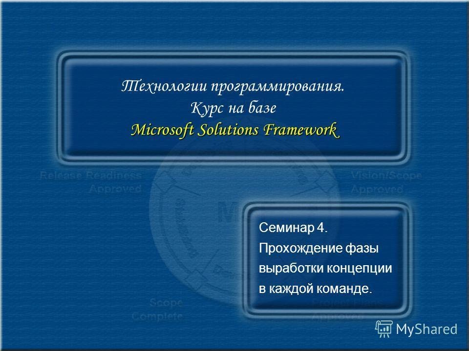 Microsoft Solutions Framework Технологии программирования. Курс на базе Microsoft Solutions Framework Семинар 4. Прохождение фазы выработки концепции в каждой команде.