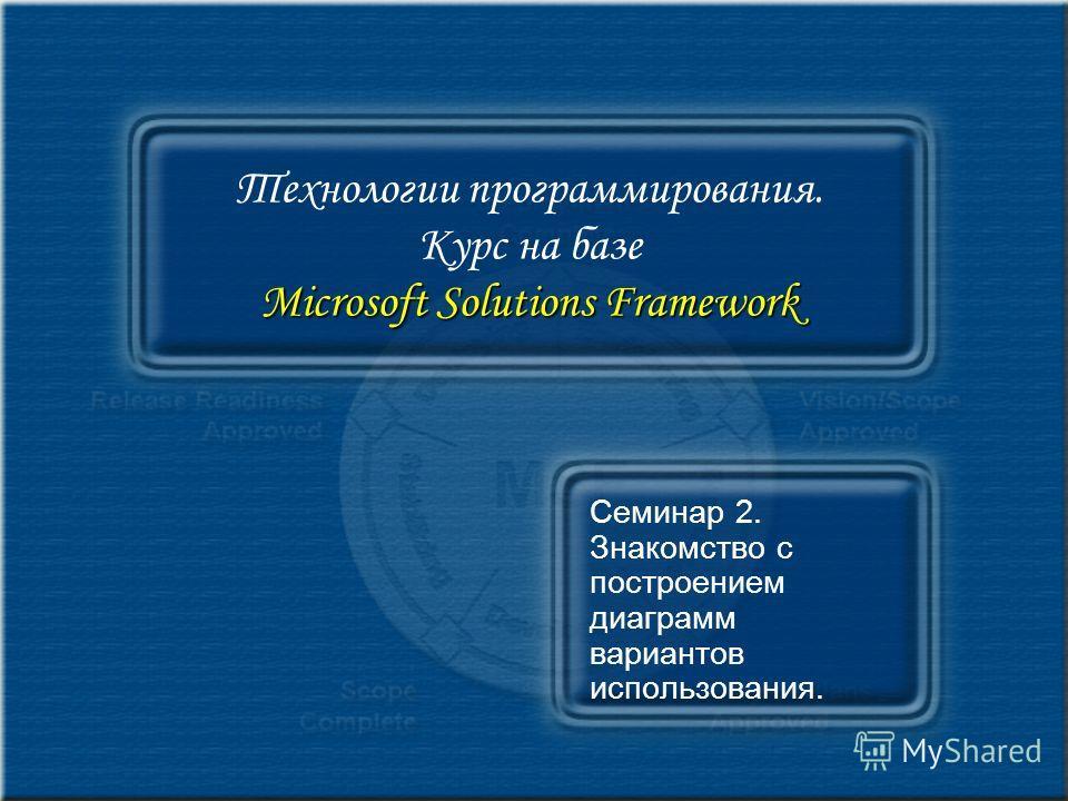 Microsoft Solutions Framework Технологии программирования. Курс на базе Microsoft Solutions Framework Семинар 2. Знакомство с построением диаграмм вариантов использования.