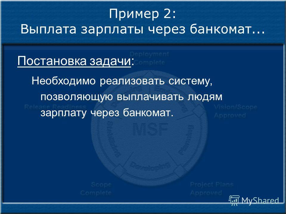 Пример 2: Выплата зарплаты через банкомат... Постановка задачи: Необходимо реализовать систему, позволяющую выплачивать людям зарплату через банкомат.