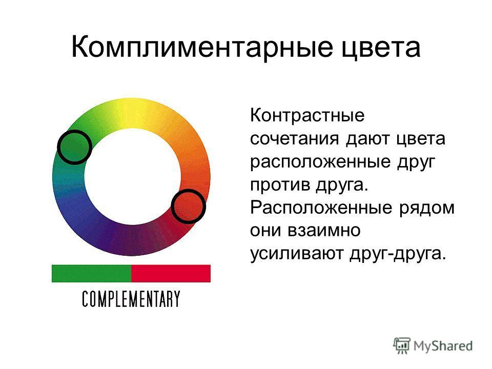 Комплиментарные цвета Контрастные сочетания дают цвета расположенные друг против друга. Расположенные рядом они взаимно усиливают друг-друга.
