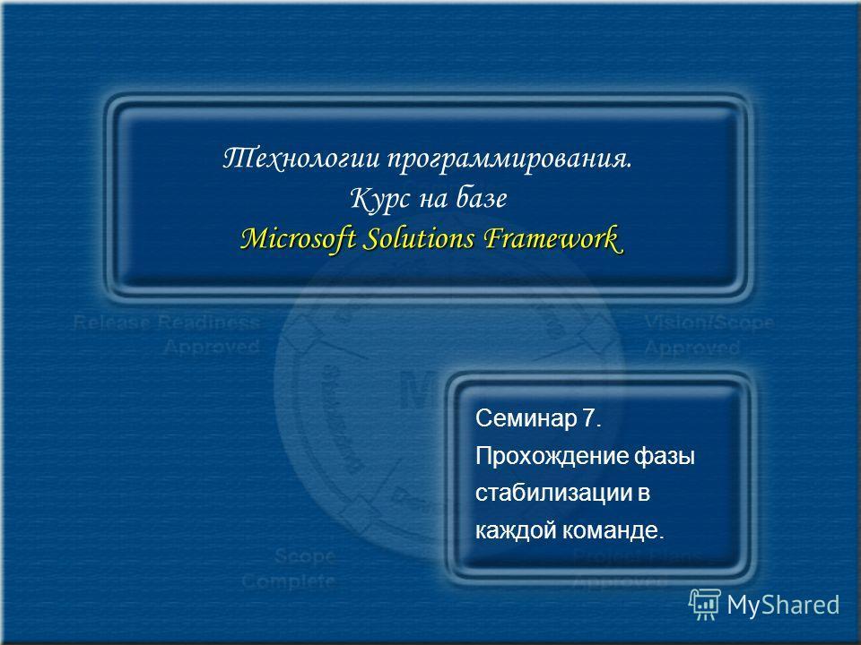 Microsoft Solutions Framework Технологии программирования. Курс на базе Microsoft Solutions Framework Семинар 7. Прохождение фазы стабилизации в каждой команде.