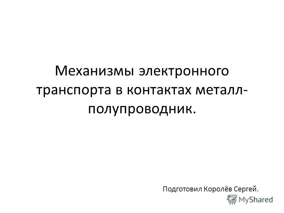 Механизмы электронного транспорта в контактах металл- полупроводник. Подготовил Королёв Сергей.