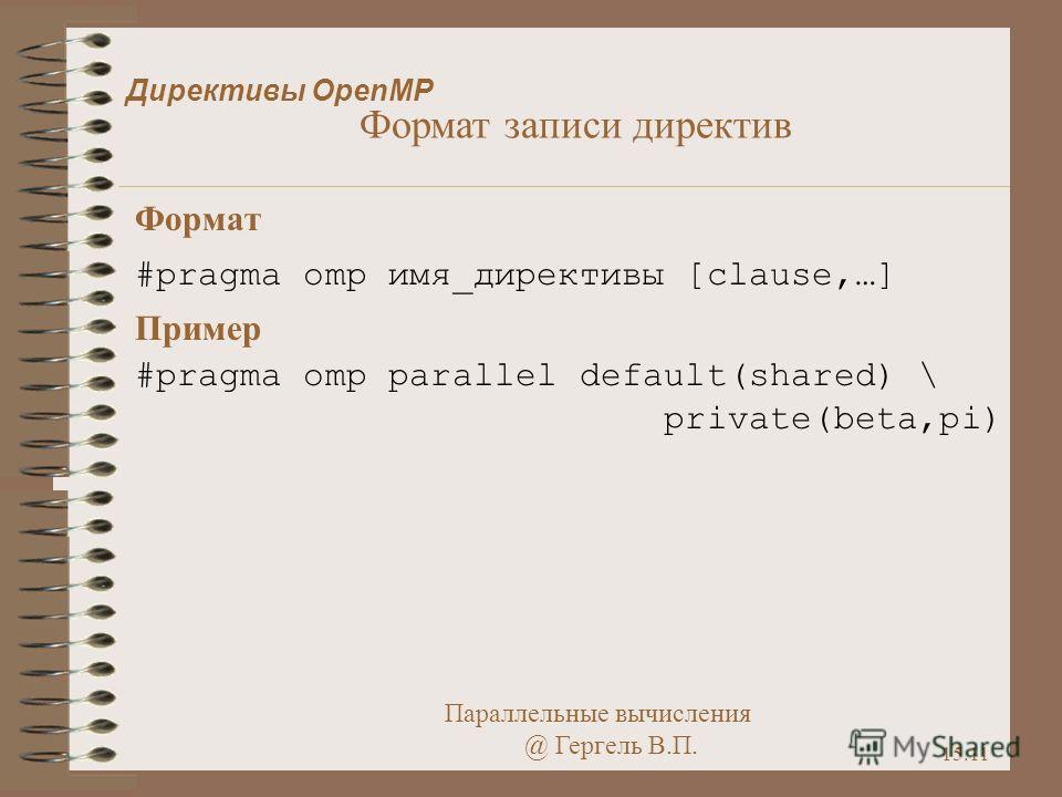 Параллельные вычисления @ Гергель В.П. 15.11 Директивы OpenMP Формат #pragma omp имя_директивы [clause,…] Пример #pragma omp parallel default(shared) \ private(beta,pi) Формат записи директив