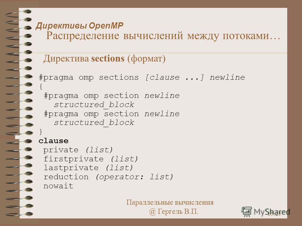 Параллельные вычисления @ Гергель В.П. 15.25 Директивы OpenMP Распределение вычислений между потоками… Директива sections (формат) #pragma omp sections [clause...] newline { #pragma omp section newline structured_block #pragma omp section newline str