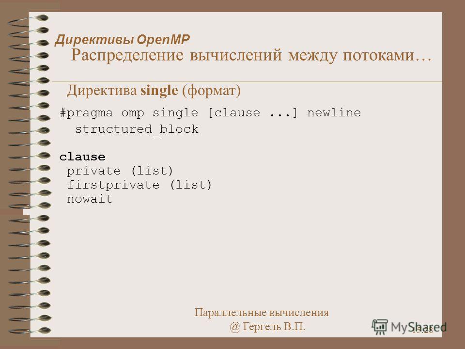 Параллельные вычисления @ Гергель В.П. 15.28 Директивы OpenMP Распределение вычислений между потоками… Директива single (формат) #pragma omp single [clause...] newline structured_block clause private (list) firstprivate (list) nowait
