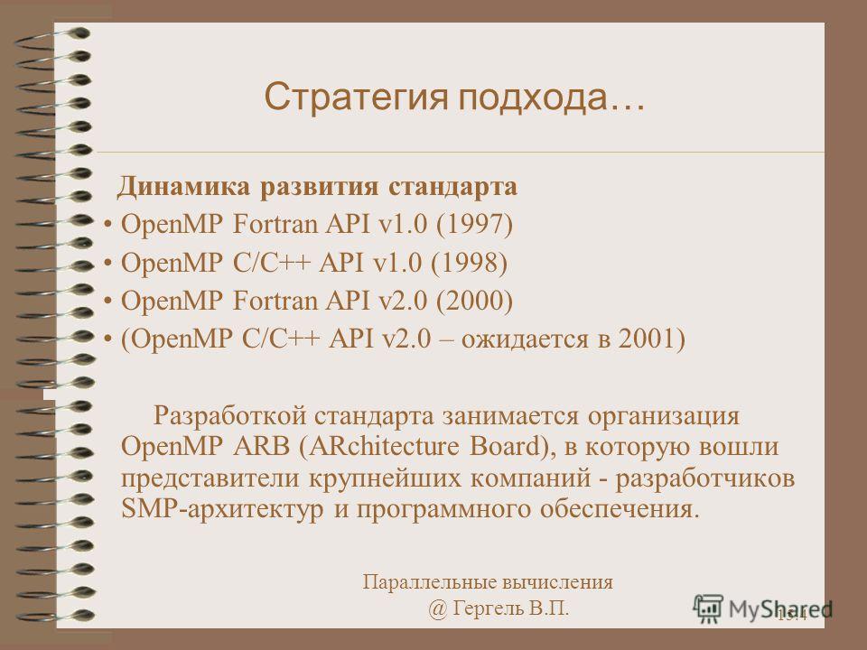 Параллельные вычисления @ Гергель В.П. 15.4 Стратегия подхода… Динамика развития стандарта OpenMP Fortran API v1.0 (1997) OpenMP C/C++ API v1.0 (1998) OpenMP Fortran API v2.0 (2000) (OpenMP C/C++ API v2.0 – ожидается в 2001) Разработкой стандарта зан
