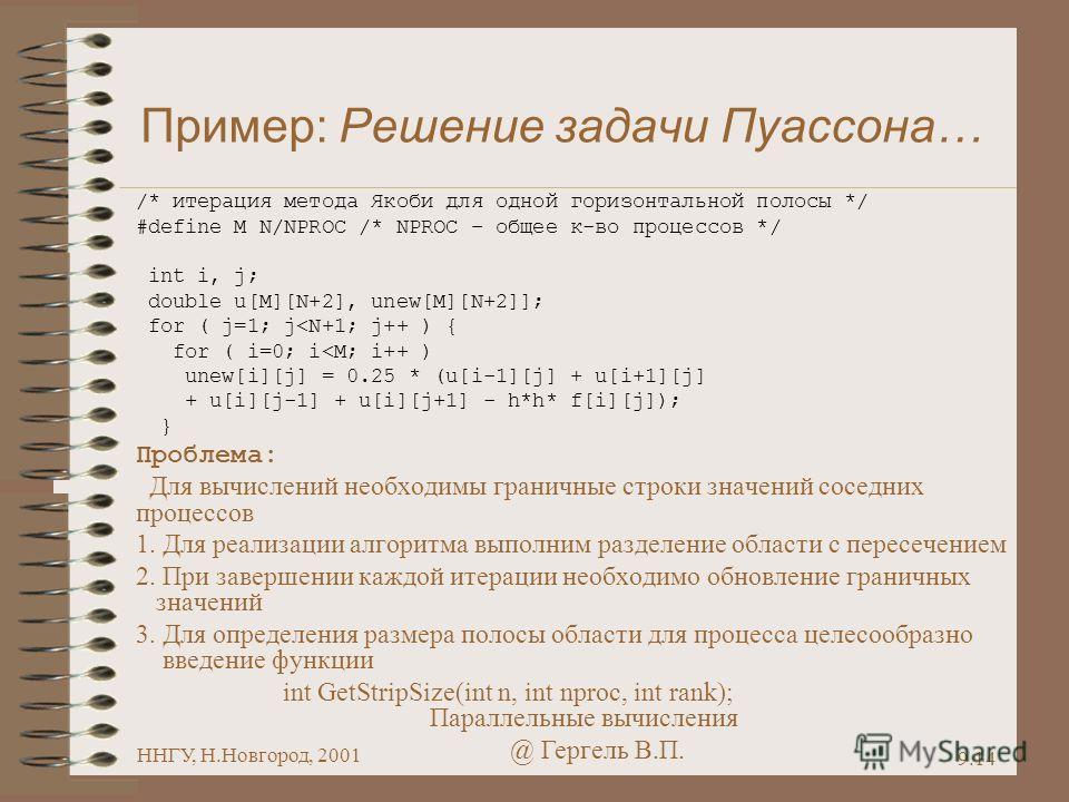 Параллельные вычисления @ Гергель В.П. ННГУ, Н.Новгород, 2001 9.14 Пример: Решение задачи Пуассона… /* итерация метода Якоби для одной горизонтальной полосы */ #define M N/NPROC /* NPROC – общее к-во процессов */ int i, j; double u[M][N+2], unew[M][N