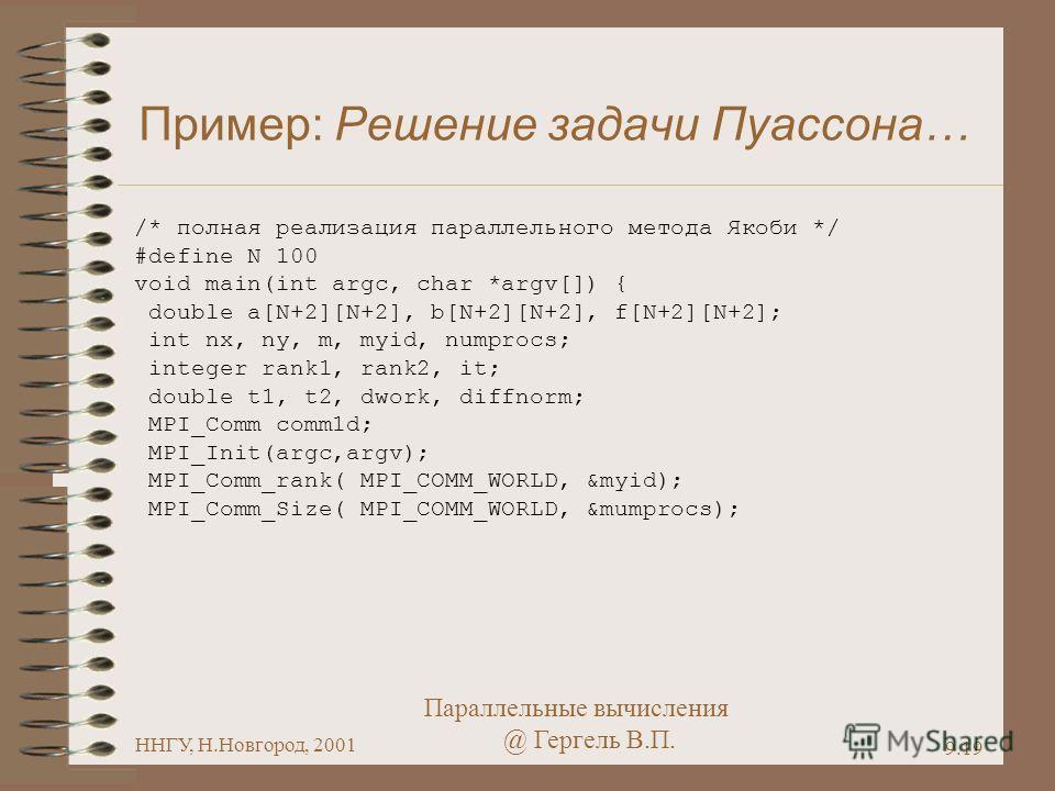 Параллельные вычисления @ Гергель В.П. ННГУ, Н.Новгород, 2001 9.19 Пример: Решение задачи Пуассона… /* полная реализация параллельного метода Якоби */ #define N 100 void main(int argc, char *argv[]) { double a[N+2][N+2], b[N+2][N+2], f[N+2][N+2]; int