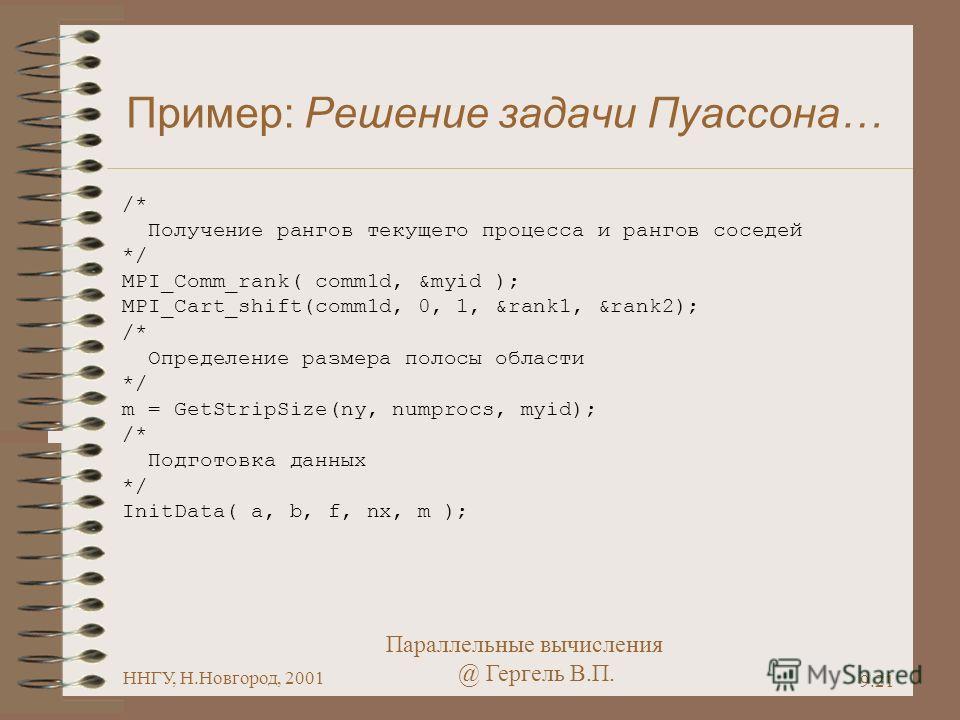 Параллельные вычисления @ Гергель В.П. ННГУ, Н.Новгород, 2001 9.21 Пример: Решение задачи Пуассона… /* Получение рангов текущего процесса и рангов соседей */ MPI_Comm_rank( comm1d, &myid ); MPI_Cart_shift(comm1d, 0, 1, &rank1, &rank2); /* Определение
