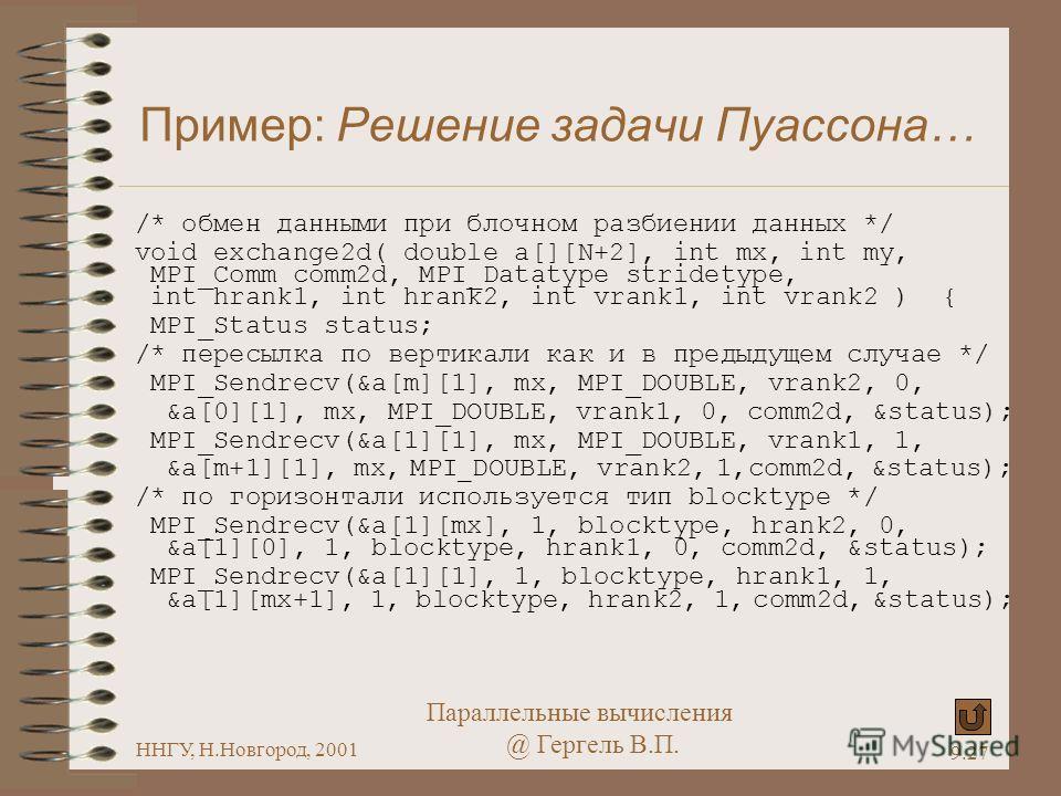 Параллельные вычисления @ Гергель В.П. ННГУ, Н.Новгород, 2001 9.27 Пример: Решение задачи Пуассона… /* обмен данными при блочном разбиении данных */ void exchange2d( double a[][N+2], int mx, int my, MPI_Comm comm2d, MPI_Datatype stridetype, int hrank