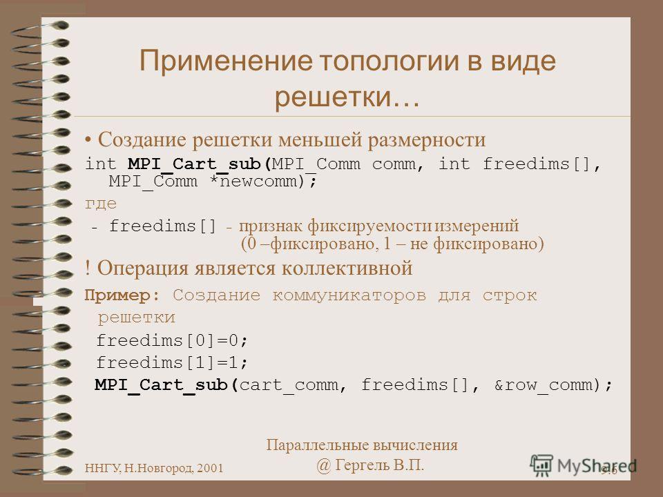 Параллельные вычисления @ Гергель В.П. ННГУ, Н.Новгород, 2001 9.6 Применение топологии в виде решетки… Создание решетки меньшей размерности int MPI_Cart_sub(MPI_Comm comm, int freedims[], MPI_Comm *newcomm); где - freedims[] – признак фиксируемости и