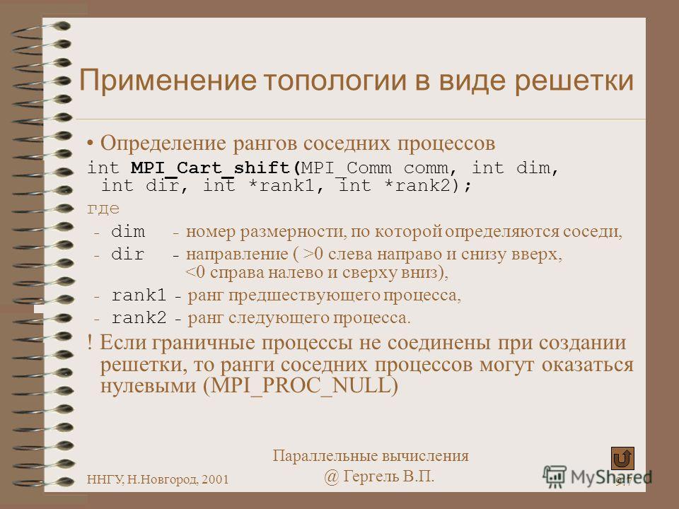 Параллельные вычисления @ Гергель В.П. ННГУ, Н.Новгород, 2001 9.7 Применение топологии в виде решетки Определение рангов соседних процессов int MPI_Cart_shift(MPI_Comm comm, int dim, int dir, int *rank1, int *rank2); где - dim – номер размерности, по