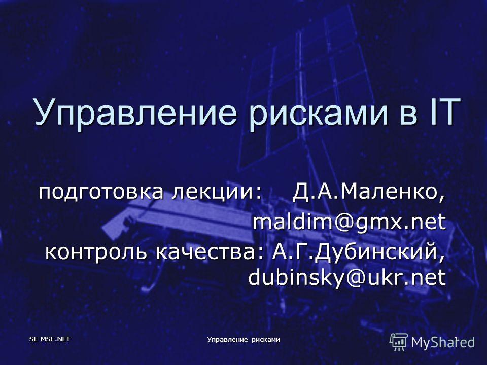 SE MSF.NET Управление рисками 1 Управление рисками в IT подготовка лекции: Д.А.Маленко, maldim@gmx.net контроль качества: А.Г.Дубинский, dubinsky@ukr.net