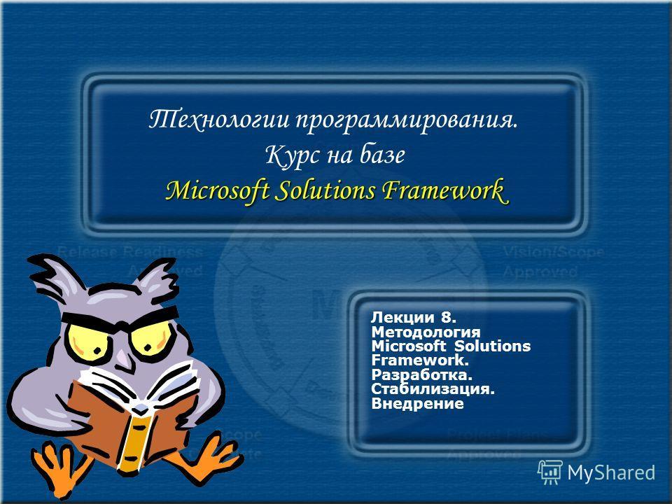 Microsoft Solutions Framework Технологии программирования. Курс на базе Microsoft Solutions Framework Лекции 8. Методология Microsoft Solutions Framework. Разработка. Стабилизация. Внедрение